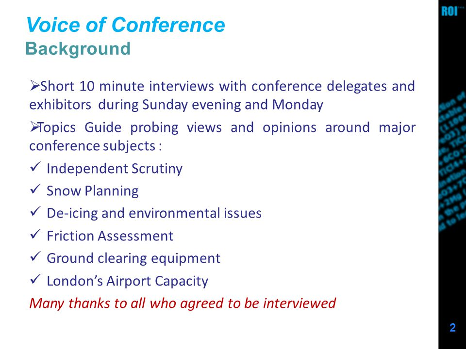 2 Voice of Conference Background Short 10 minute interviews with conference delegates and exhibitors during Sunday evening and Monday Topics Guide probing views and opinions around major conference subjects : Independent Scrutiny Snow Planning De-icing and environmental issues Friction Assessment Ground clearing equipment Londons Airport Capacity Many thanks to all who agreed to be interviewed