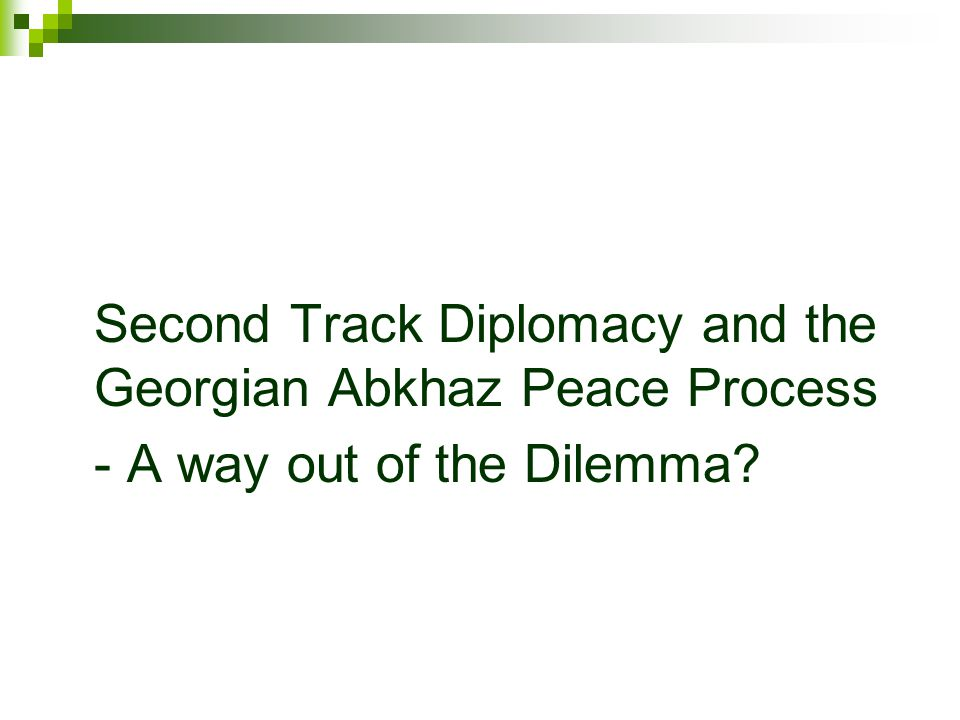 Second Track Diplomacy and the Georgian Abkhaz Peace Process - A way out of the Dilemma