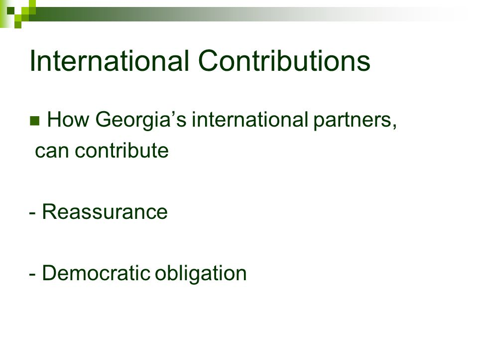 International Contributions How Georgias international partners, can contribute - Reassurance - Democratic obligation