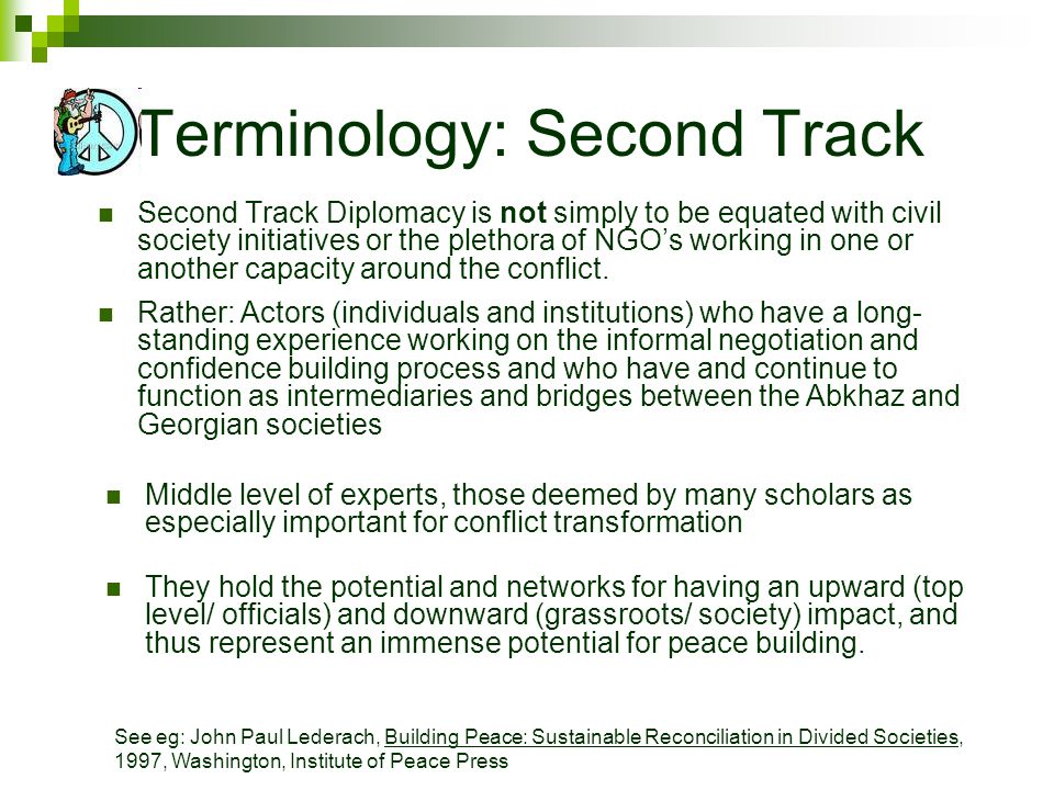 Terminology: Second Track Second Track Diplomacy is not simply to be equated with civil society initiatives or the plethora of NGOs working in one or another capacity around the conflict.