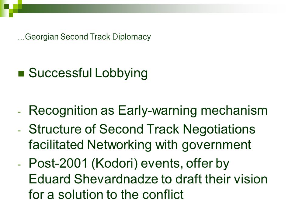 ...Georgian Second Track Diplomacy Successful Lobbying - Recognition as Early-warning mechanism - Structure of Second Track Negotiations facilitated Networking with government - Post-2001 (Kodori) events, offer by Eduard Shevardnadze to draft their vision for a solution to the conflict