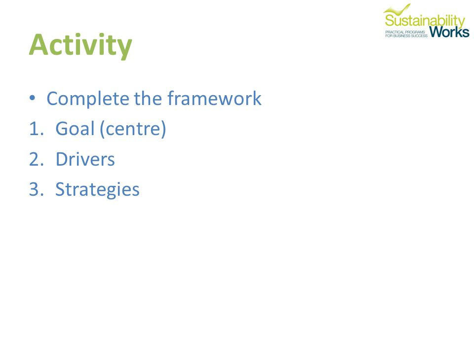 Activity Complete the framework 1.Goal (centre) 2.Drivers 3.Strategies