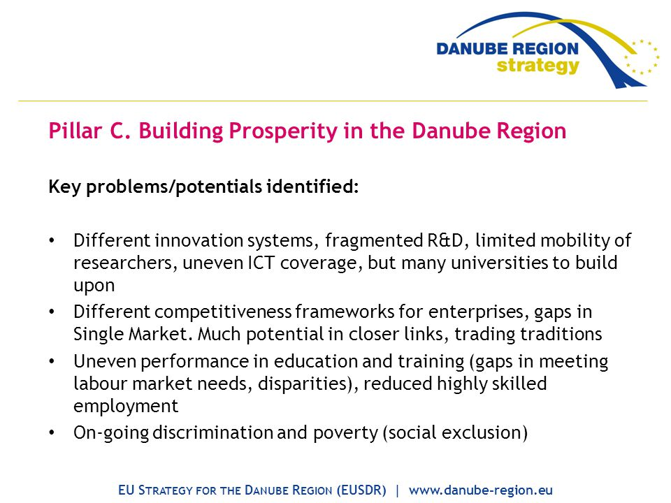 Pillar C. Building Prosperity in the Danube Region Key problems/potentials identified: Different innovation systems, fragmented R&D, limited mobility