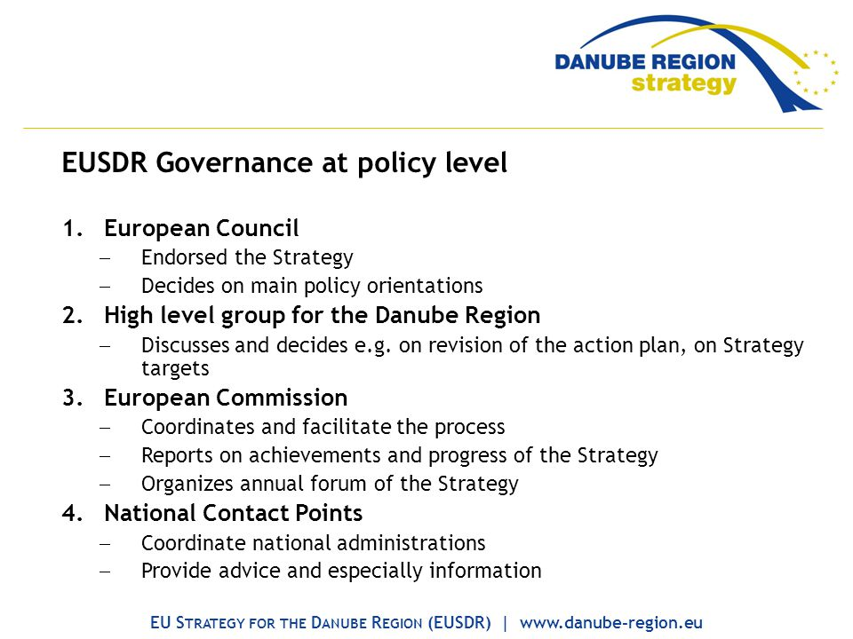 EUSDR Governance at policy level 1.European Council Endorsed the Strategy Decides on main policy orientations 2.High level group for the Danube Region Discusses and decides e.g.