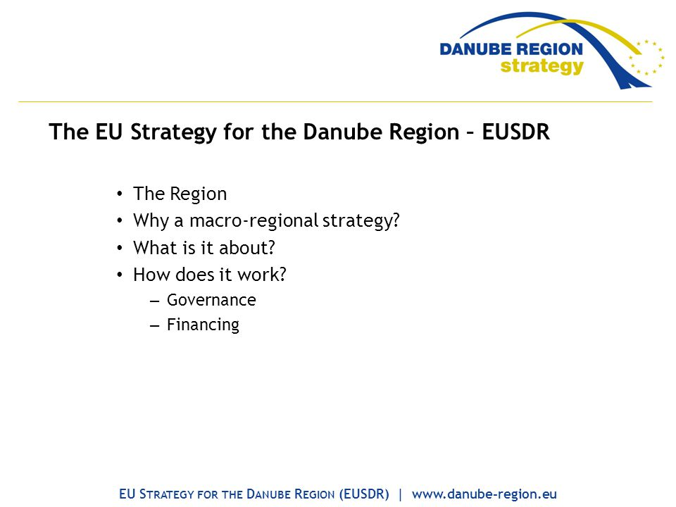 The EU Strategy for the Danube Region – EUSDR The Region Why a macro-regional strategy? What is it about? How does it work? – Governance – Financing E