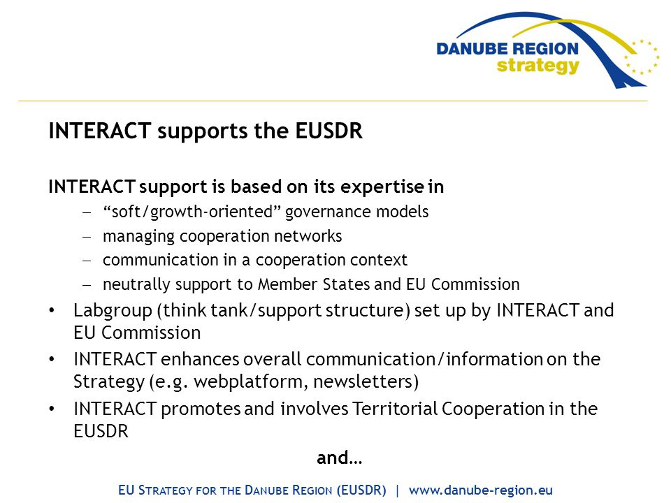 INTERACT supports the EUSDR INTERACT support is based on its expertise in soft/growth-oriented governance models managing cooperation networks communication in a cooperation context neutrally support to Member States and EU Commission Labgroup (think tank/support structure) set up by INTERACT and EU Commission INTERACT enhances overall communication/information on the Strategy (e.g.