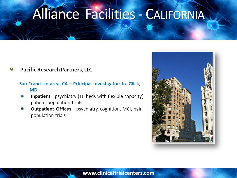 Alliance Facilities - C ALIFORNIA Pacific Research Partners, LLC San Francisco area, CA – Principal Investigator: Ira Glick, MD Inpatient - psychiatry (10 beds with flexible capacity) patient population trials Outpatient Offices – psychiatry, cognition, MCI, pain population trials
