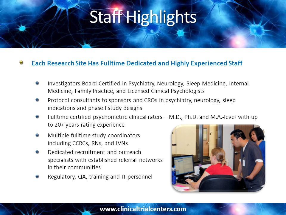 Staff Highlights Each Research Site Has Fulltime Dedicated and Highly Experienced Staff Investigators Board Certified in Psychiatry, Neurology, Sleep Medicine, Internal Medicine, Family Practice, and Licensed Clinical Psychologists Protocol consultants to sponsors and CROs in psychiatry, neurology, sleep indications and phase I study designs Fulltime certified psychometric clinical raters – M.D., Ph.D.