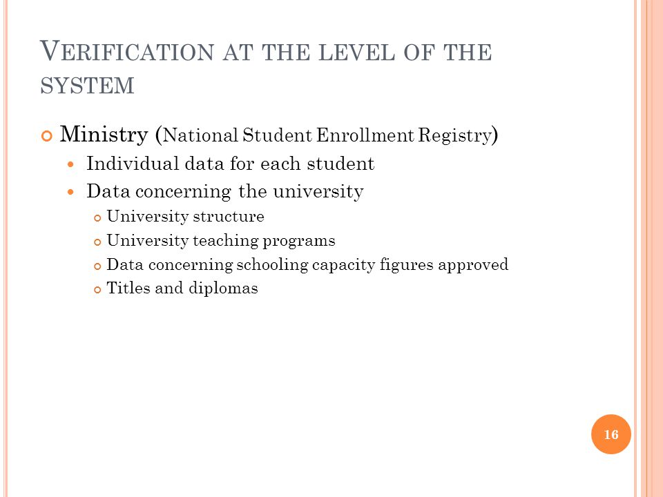 V ERIFICATION AT THE LEVEL OF THE SYSTEM Ministry ( National Student Enrollment Registry ) Individual data for each student Data concerning the university University structure University teaching programs Data concerning schooling capacity figures approved Titles and diplomas 16