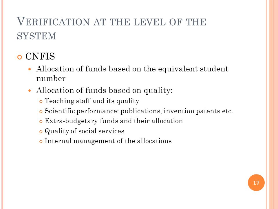 V ERIFICATION AT THE LEVEL OF THE SYSTEM CNFIS Allocation of funds based on the equivalent student number Allocation of funds based on quality: Teaching staff and its quality Scientific performance: publications, invention patents etc.