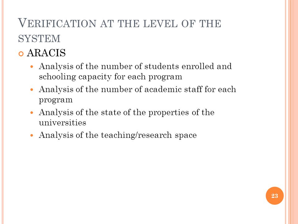 V ERIFICATION AT THE LEVEL OF THE SYSTEM ARACIS Analysis of the number of students enrolled and schooling capacity for each program Analysis of the number of academic staff for each program Analysis of the state of the properties of the universities Analysis of the teaching/research space 23