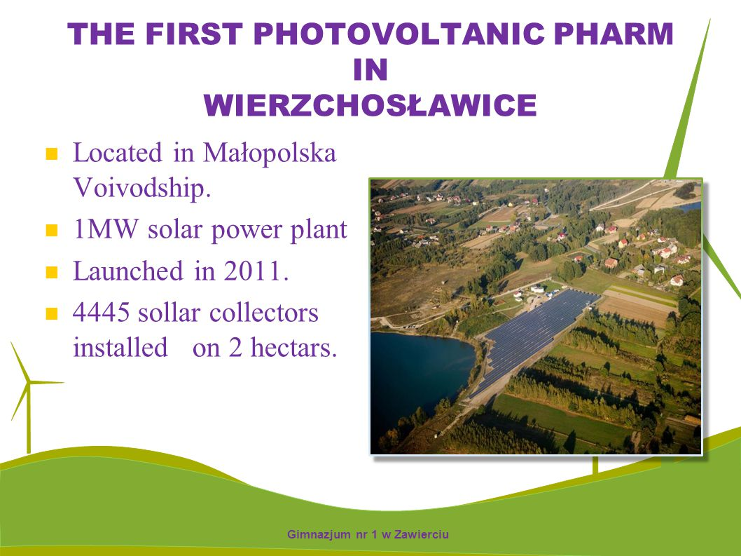 THE FIRST PHOTOVOLTANIC PHARM IN WIERZCHOSŁAWICE Located in Małopolska Voivodship. 1MW solar power plant Launched in 2011. 4445 sollar collectors inst