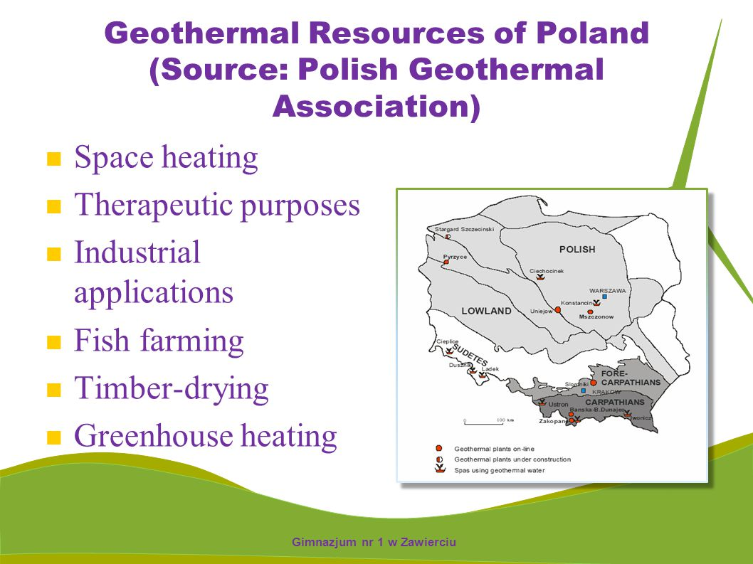 Geothermal Resources of Poland (Source: Polish Geothermal Association) Space heating Therapeutic purposes Industrial applications Fish farming Timber-