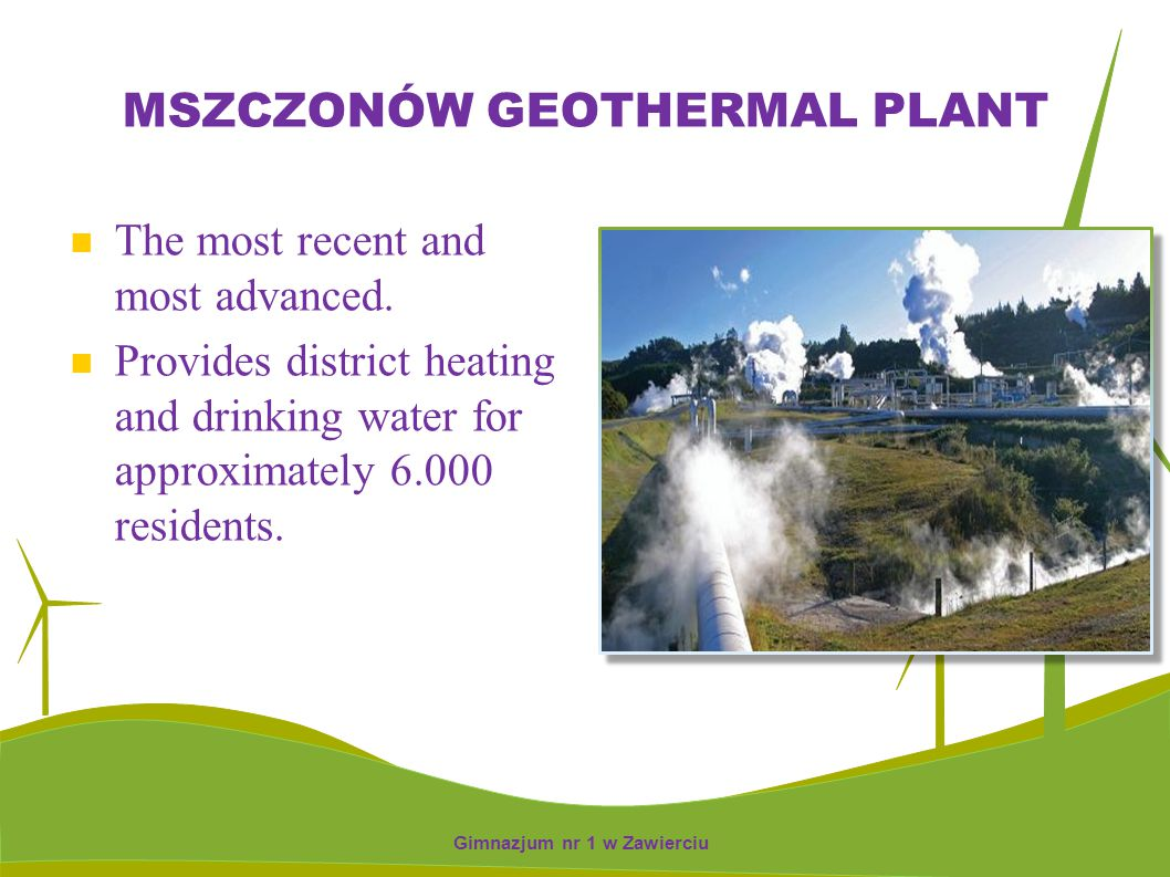 MSZCZONÓW GEOTHERMAL PLANT The most recent and most advanced. Provides district heating and drinking water for approximately 6.000 residents. Gimnazju