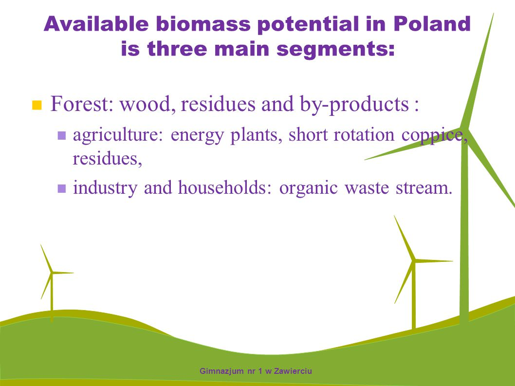 Available biomass potential in Poland is three main segments: Forest: wood, residues and by-products : agriculture: energy plants, short rotation copp