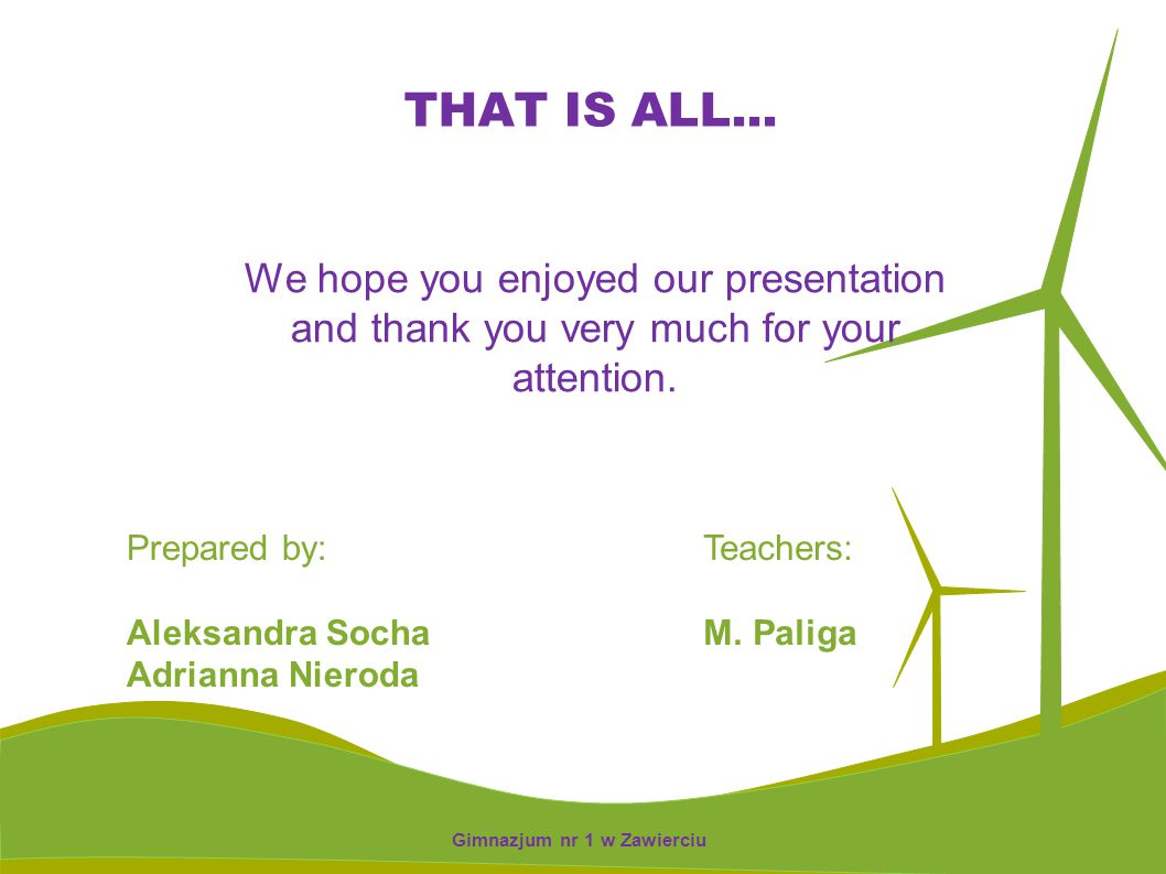 We hope you enjoyed our presentation and thank you very much for your attention. Prepared by: Aleksandra Socha Adrianna Nieroda Teachers: M. Paliga TH