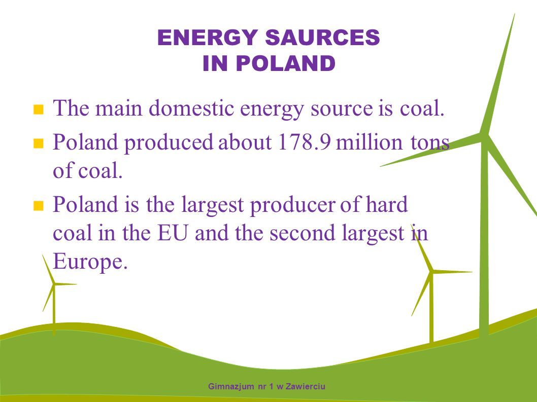 ENERGY SAURCES IN POLAND The main domestic energy source is coal. Poland produced about 178.9 million tons of coal. Poland is the largest producer of