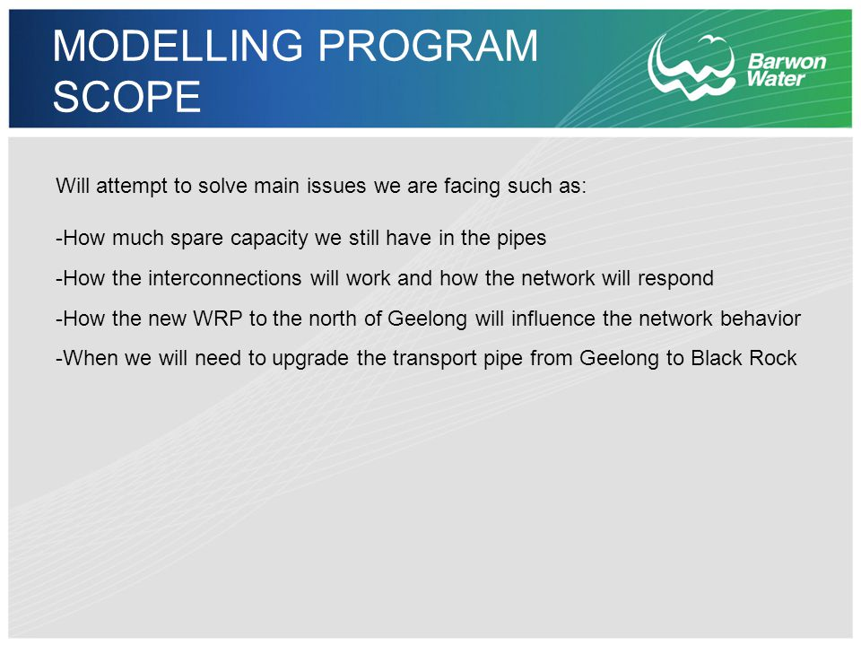 MODELLING PROGRAM SCOPE MAIN SCOPE -Prove 1 in 5 years compliance -Providing better network behavior understanding -Providing critical information for new Capital Works Expenditure -Providing option analysis tools (best value for money) -Providing information for maintenance purposes (high infiltration areas, diversion flows, etc.) ADDITIONAL SCOPE -Confirmation of sewer return ratios -Information regarding effects of water restriction on sewer flows -Confirmation of impact of repairs (e.g.