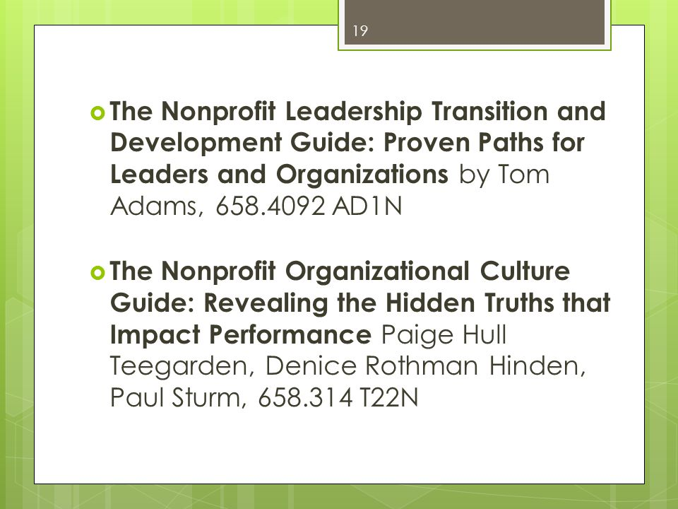 The Nonprofit Leadership Transition and Development Guide: Proven Paths for Leaders and Organizations by Tom Adams, 658.4092 AD1N The Nonprofit Organizational Culture Guide: Revealing the Hidden Truths that Impact Performance Paige Hull Teegarden, Denice Rothman Hinden, Paul Sturm, 658.314 T22N 19