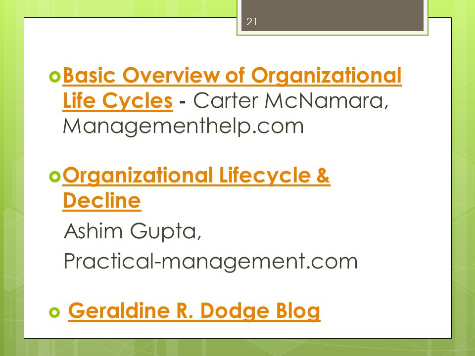 Basic Overview of Organizational Life Cycles - Carter McNamara, Managementhelp.com Basic Overview of Organizational Life Cycles Organizational Lifecycle & Decline Organizational Lifecycle & Decline Ashim Gupta, Practical-management.com Geraldine R.