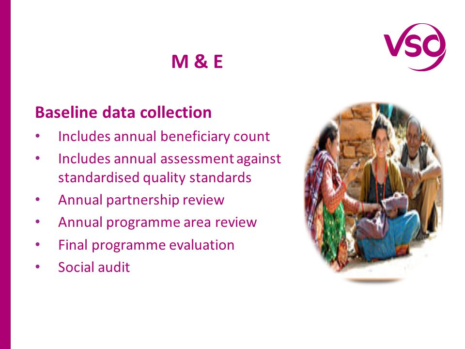 Baseline data collection Includes annual beneficiary count Includes annual assessment against standardised quality standards Annual partnership review Annual programme area review Final programme evaluation Social audit M & E