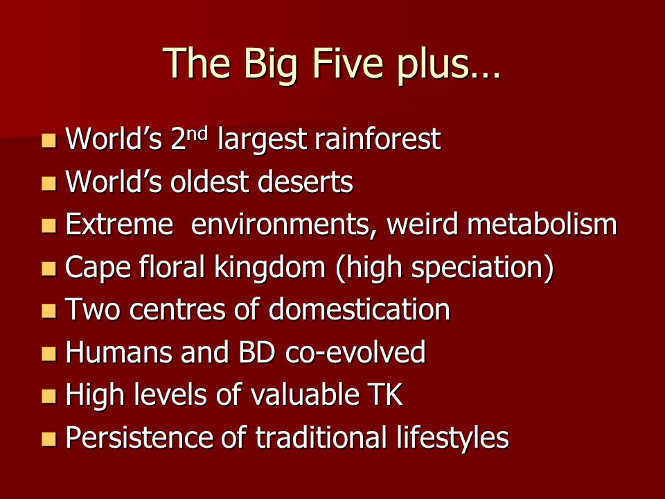 The Big Five plus… Worlds 2 nd largest rainforest Worlds 2 nd largest rainforest Worlds oldest deserts Worlds oldest deserts Extreme environments, weird metabolism Extreme environments, weird metabolism Cape floral kingdom (high speciation) Cape floral kingdom (high speciation) Two centres of domestication Two centres of domestication Humans and BD co-evolved Humans and BD co-evolved High levels of valuable TK High levels of valuable TK Persistence of traditional lifestyles Persistence of traditional lifestyles