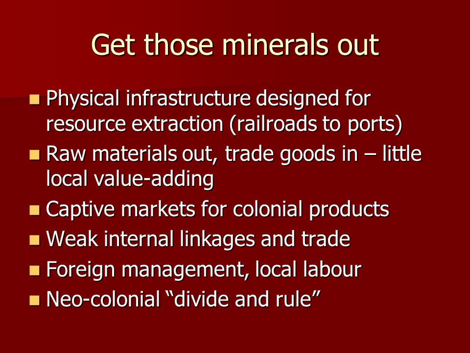 Get those minerals out Physical infrastructure designed for resource extraction (railroads to ports) Physical infrastructure designed for resource extraction (railroads to ports) Raw materials out, trade goods in – little local value-adding Raw materials out, trade goods in – little local value-adding Captive markets for colonial products Captive markets for colonial products Weak internal linkages and trade Weak internal linkages and trade Foreign management, local labour Foreign management, local labour Neo-colonial divide and rule Neo-colonial divide and rule