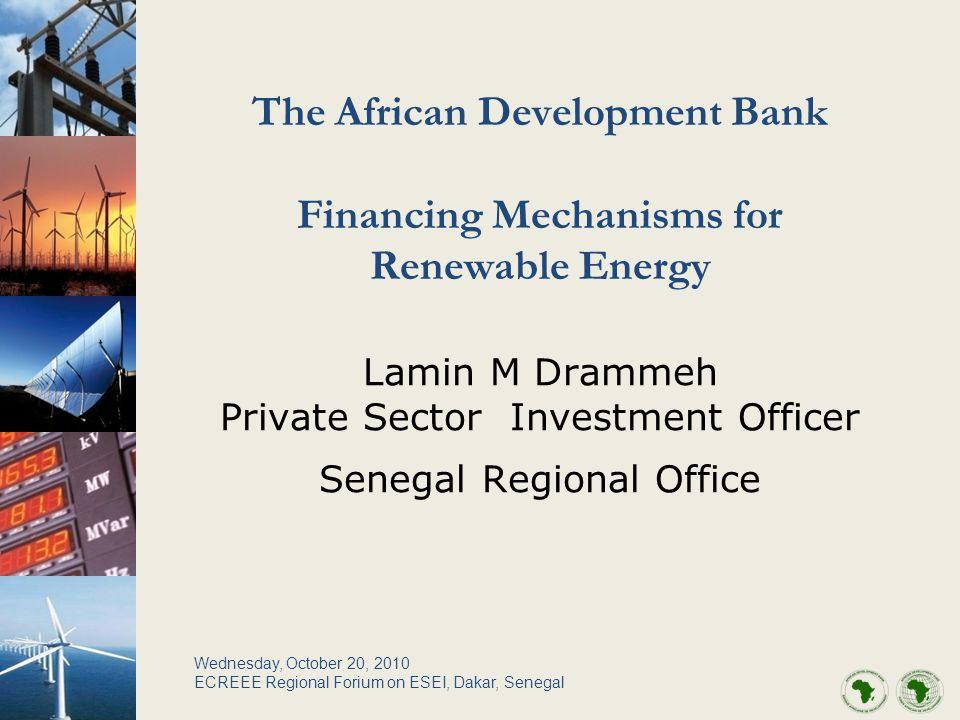 The African Development Bank Financing Mechanisms for Renewable Energy Lamin M Drammeh Private Sector Investment Officer Senegal Regional Office Wednesday, October 20, 2010 ECREEE Regional Forium on ESEI, Dakar, Senegal