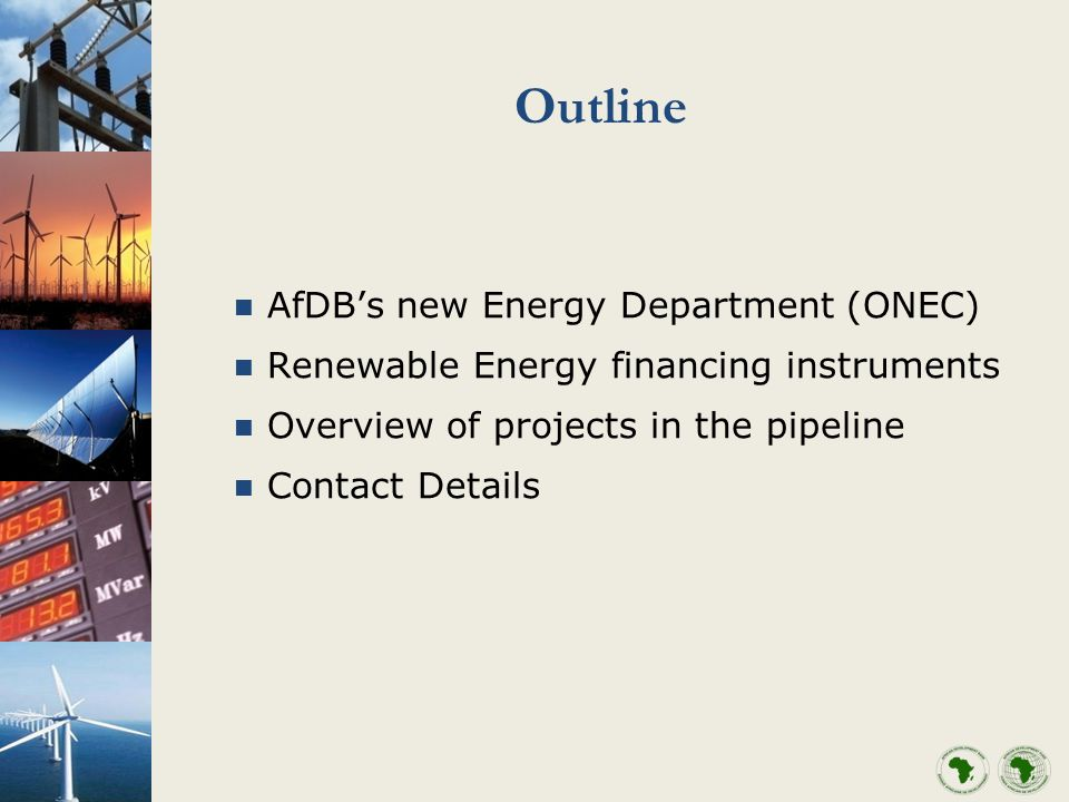 Outline AfDBs new Energy Department (ONEC) Renewable Energy financing instruments Overview of projects in the pipeline Contact Details