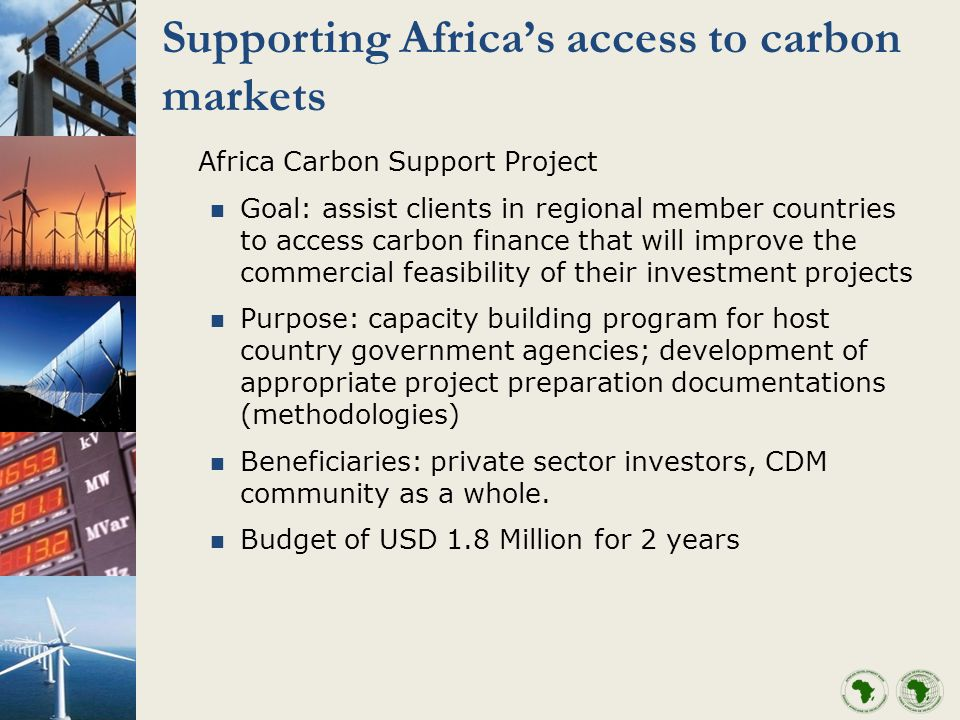 Supporting Africas access to carbon markets Africa Carbon Support Project Goal: assist clients in regional member countries to access carbon finance that will improve the commercial feasibility of their investment projects Purpose: capacity building program for host country government agencies; development of appropriate project preparation documentations (methodologies) Beneficiaries: private sector investors, CDM community as a whole.