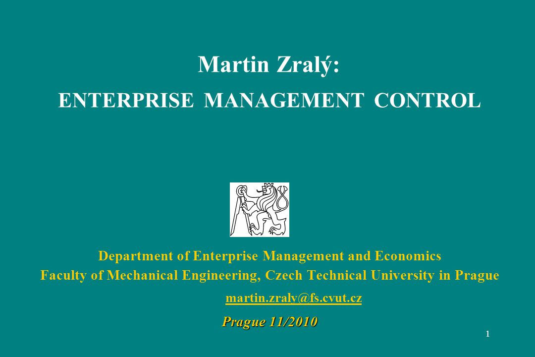 1 Martin Zralý: ENTERPRISE MANAGEMENT CONTROL Department of Enterprise Management and Economics Faculty of Mechanical Engineering, Czech Technical University in Prague martin.zraly@fs.cvut.cz Prague 11/2010