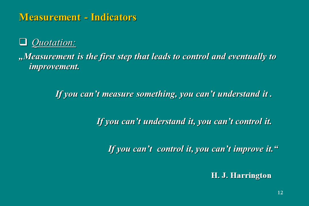 12 Measurement - Indicators Quotation: Quotation: Measurement is the first step that leads to control and eventually to improvement.