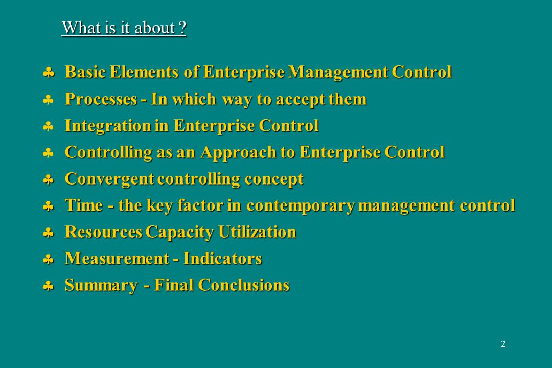 13 Summary - Final Conclusions Essential Factors of Contemporary Enterprise Control: Essential Factors of Contemporary Enterprise Control: Controlling management concept Convergent Approach (7V) Controlling management concept Convergent Approach (7V) Process (Activity) Oriented Approach (Process control, ABM) Process (Activity) Oriented Approach (Process control, ABM) Time Control (Capacity, Time consumption/unit) Time Control (Capacity, Time consumption/unit) Maximization of Resource Capacity Utilization Maximization of Resource Capacity Utilization Selection of Suitable Indicators permanent searching, making them more accurate Selection of Suitable Indicators permanent searching, making them more accurate Look after specific solutions according to your managerial needs Look after specific solutions according to your managerial needs Prefer simple, understandable, effective tools Prefer simple, understandable, effective tools Do regular, critical evaluation of application functioning Do regular, critical evaluation of application functioning make it better (improve it continuously) make it better (improve it continuously) Personality of Manager is and will be most important Personality of Manager is and will be most important