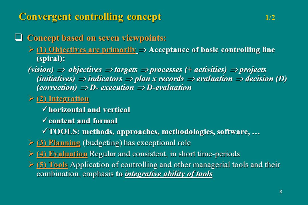 8 Convergent controlling concept Convergent controlling concept 1/2 Concept based on seven viewpoints: Concept based on seven viewpoints: (1) Objectives are primarily Acceptance of basic controlling line (spiral): (1) Objectives are primarily Acceptance of basic controlling line (spiral): (vision) objectives targets processes (+ activities) projects (initiatives) indicators plan x records evaluation decision (D) (correction) D- execution D-evaluation (2) Integration (2) Integration horizontal and vertical horizontal and vertical content and formal content and formal TOOLS: methods, approaches, methodologies, software, … TOOLS: methods, approaches, methodologies, software, … (3) Planning (budgeting) has exceptional role (3) Planning (budgeting) has exceptional role (4) Evaluation Regular and consistent, in short time-periods (4) Evaluation Regular and consistent, in short time-periods (5) Tools Application of controlling and other managerial tools and their combination, emphasis to integrative ability of tools (5) Tools Application of controlling and other managerial tools and their combination, emphasis to integrative ability of tools