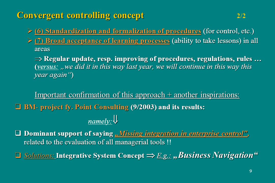 9 Convergent controlling concept Convergent controlling concept 2/2 (6) Standardization and formalization of procedures (for control, etc.) (6) Standardization and formalization of procedures (for control, etc.) (7) Broad acceptance of learning processes (ability to take lessons) in all areas (7) Broad acceptance of learning processes (ability to take lessons) in all areas Regular update, resp.