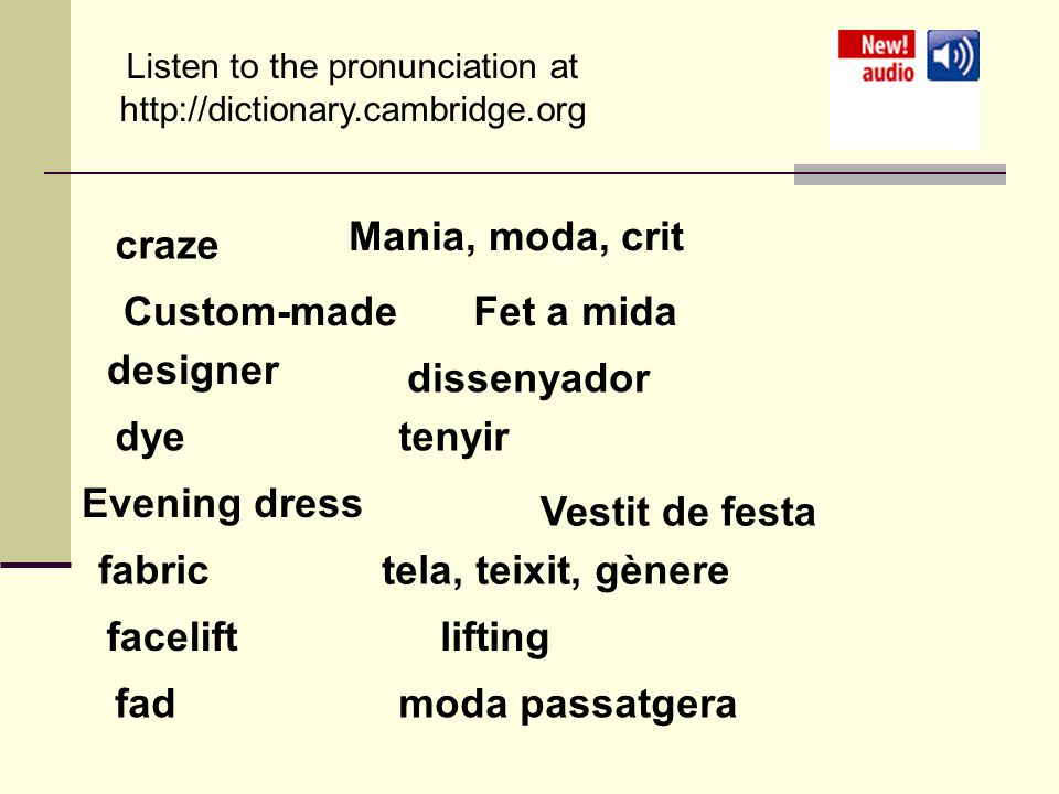 Listen to the pronunciation at   craze Mania, moda, crit Custom-madeFet a mida designer dissenyador dyetenyir Evening dress Vestit de festa fabrictela, teixit, gènere faceliftlifting fadmoda passatgera