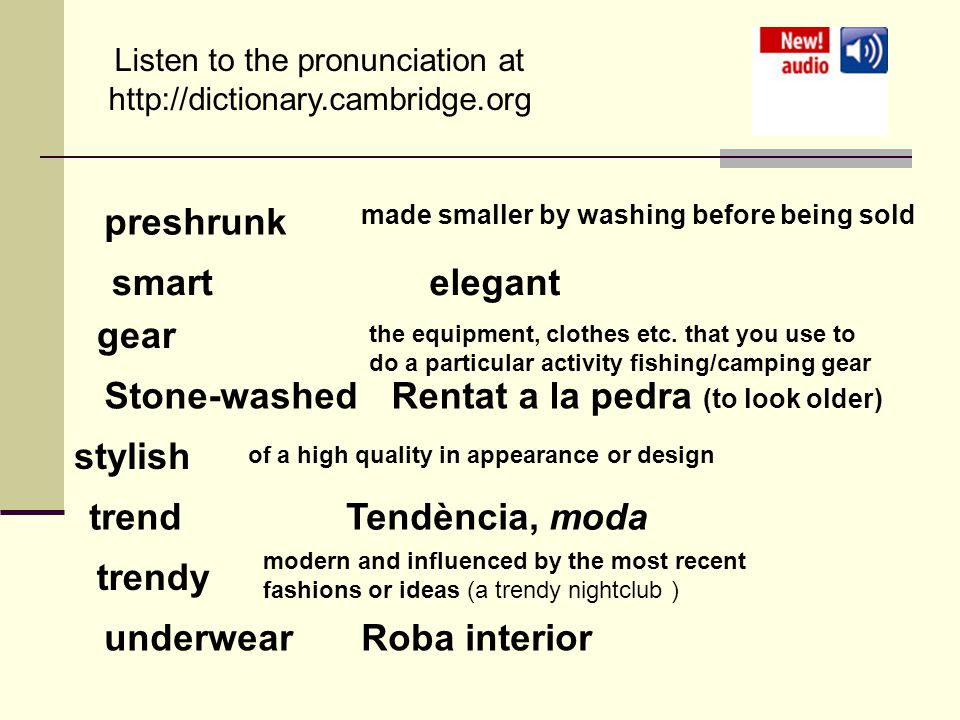 Listen to the pronunciation at   preshrunk made smaller by washing before being sold smartelegant gear the equipment, clothes etc.