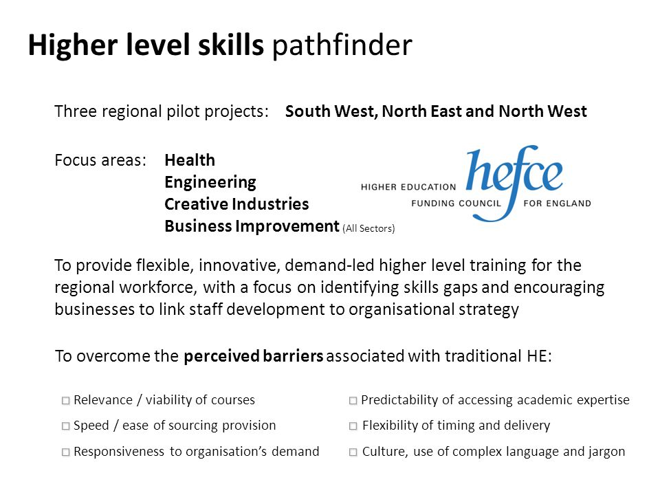 Higher level skills pathfinder Three regional pilot projects: Focus areas:Health Engineering Creative Industries Business Improvement (All Sectors) South West, North East and North West To provide flexible, innovative, demand-led higher level training for the regional workforce, with a focus on identifying skills gaps and encouraging businesses to link staff development to organisational strategy To overcome the perceived barriers associated with traditional HE: