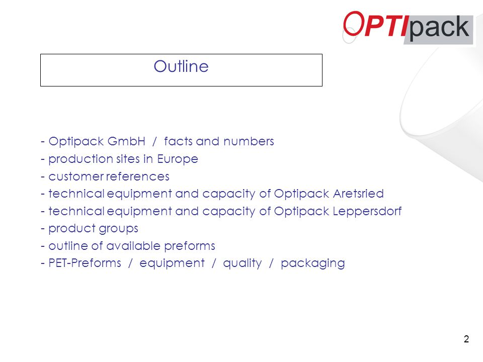 2 Outline - Optipack GmbH / facts and numbers - production sites in Europe - customer references - technical equipment and capacity of Optipack Aretsried - technical equipment and capacity of Optipack Leppersdorf - product groups - outline of available preforms - PET-Preforms / equipment / quality / packaging