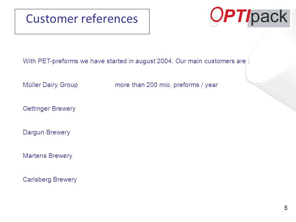 5 Customer references With PET-preforms we have started in august 2004.
