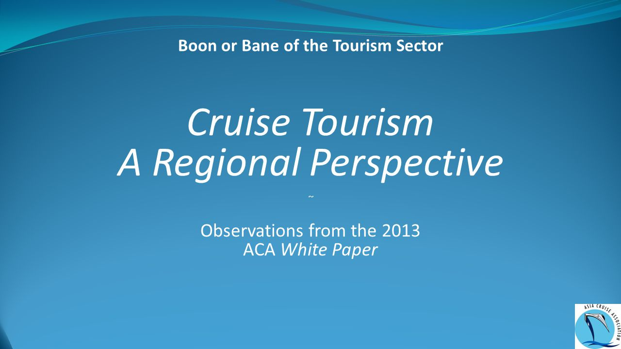 Cruise Tourism A Regional Perspective ~ Observations from the 2013 ACA White Paper Boon or Bane of the Tourism Sector