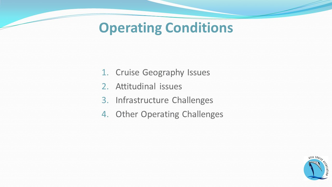 1.Cruise Geography Issues 2.Attitudinal issues 3.Infrastructure Challenges 4.Other Operating Challenges Operating Conditions