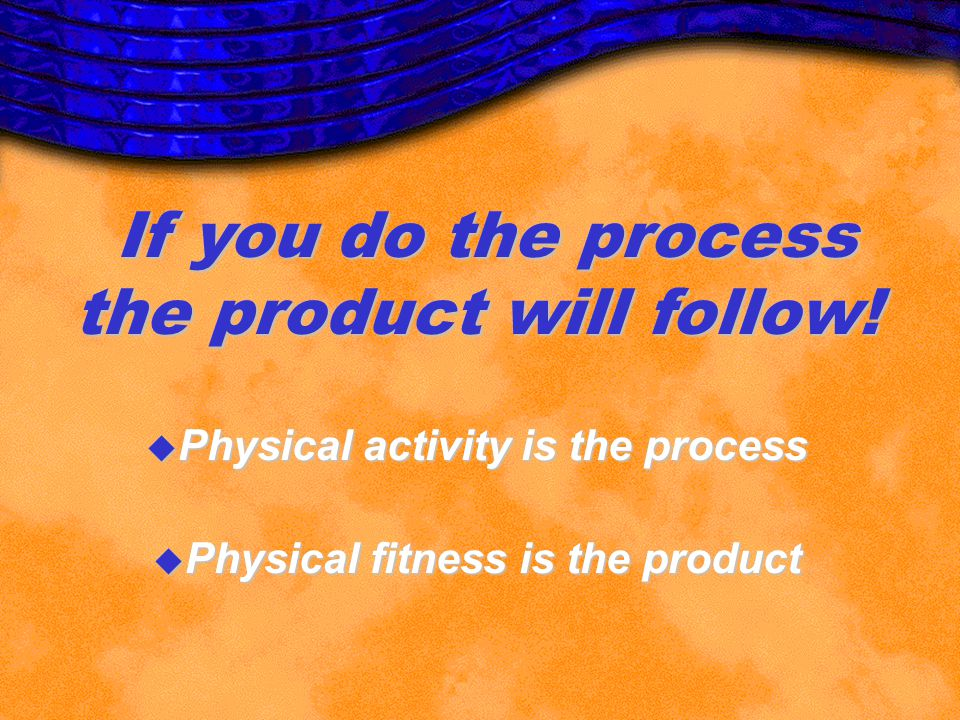 If you do the process the product will follow! u Physical activity is the process u Physical fitness is the product