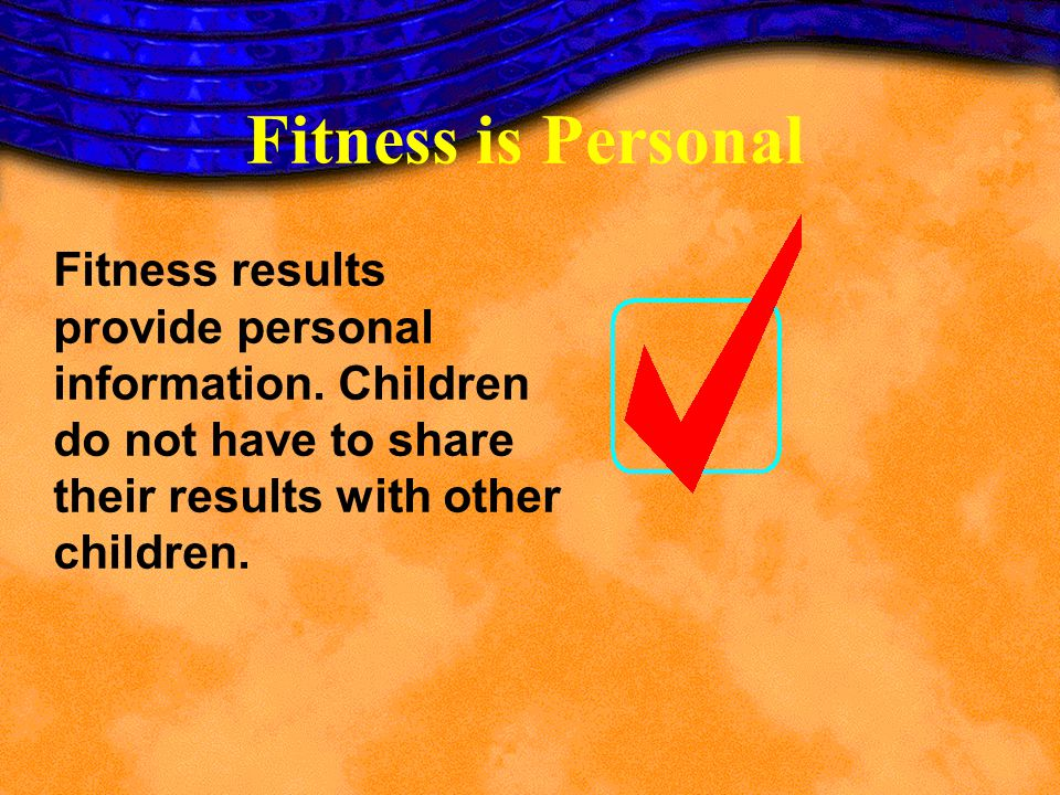 Fitness results provide personal information. Children do not have to share their results with other children. Fitness is Personal