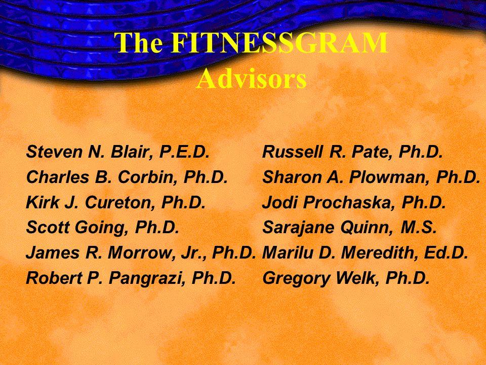 The FITNESSGRAM Advisors Steven N. Blair, P.E.D. Charles B. Corbin, Ph.D. Kirk J. Cureton, Ph.D. Scott Going, Ph.D. James R. Morrow, Jr., Ph.D. Robert