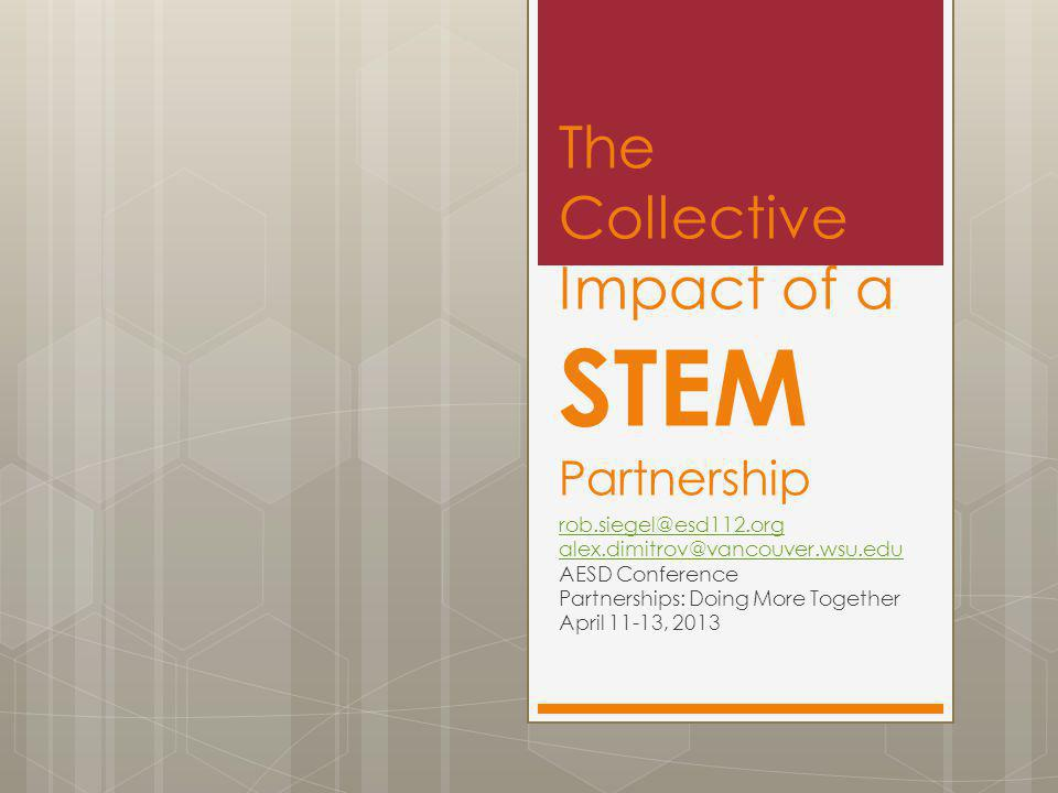 The Collective Impact of a STEM Partnership rob.siegel@esd112.org alex.dimitrov@vancouver.wsu.edu AESD Conference Partnerships: Doing More Together April 11-13, 2013