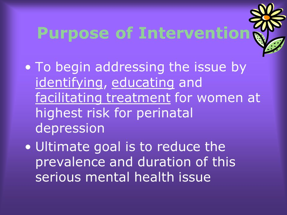 Purpose of Intervention To begin addressing the issue by identifying, educating and facilitating treatment for women at highest risk for perinatal dep