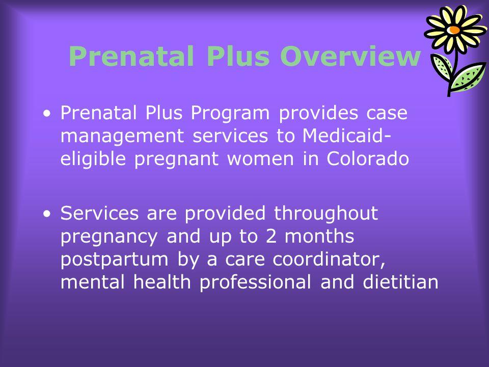 Prenatal Plus Overview Prenatal Plus Program provides case management services to Medicaid- eligible pregnant women in Colorado Services are provided