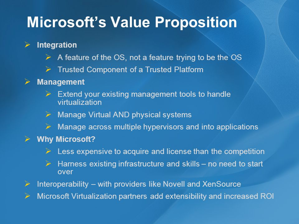 Microsofts Value Proposition Integration A feature of the OS, not a feature trying to be the OS Trusted Component of a Trusted Platform Management Extend your existing management tools to handle virtualization Manage Virtual AND physical systems Manage across multiple hypervisors and into applications Why Microsoft.