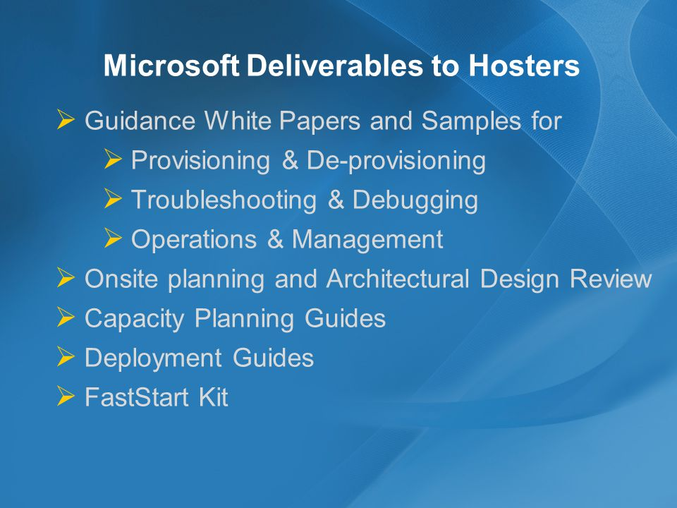Microsoft Deliverables to Hosters Guidance White Papers and Samples for Provisioning & De-provisioning Troubleshooting & Debugging Operations & Management Onsite planning and Architectural Design Review Capacity Planning Guides Deployment Guides FastStart Kit